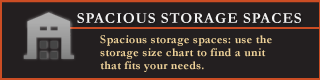 Spacious Storage Spaces - Spacious storage spaces: use the storage size chart to find a unit that fits your needs.